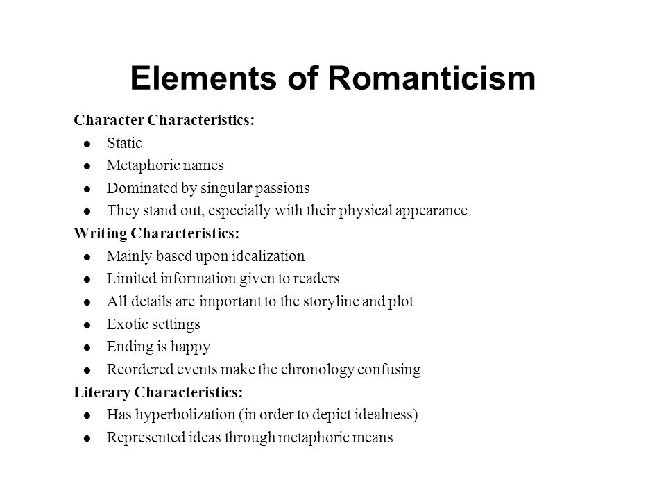Elements of Romanticism Character Characteristics: ● Static ● Metaphoric names ● Dominated by singular passions ● They stand out, especially with their physical appearance Writing Characteristics: ● Mainly based upon idealization ● Limited information given to readers ● All details are important to the storyline and plot ● Exotic settings ● Ending is happy ● Reordered events make the chronology confusing Literary Characteristics: ● Has hyperbolization (in order to depict idealness) ● Represented ideas through metaphoric means