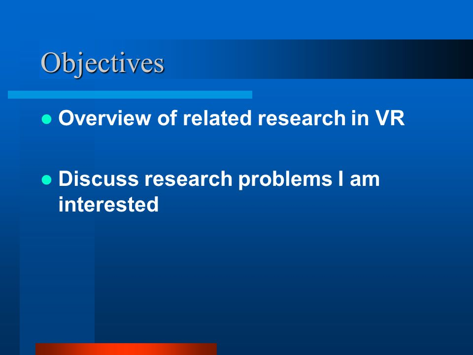 Objectives Overview of related research in VR Discuss research problems I am interested