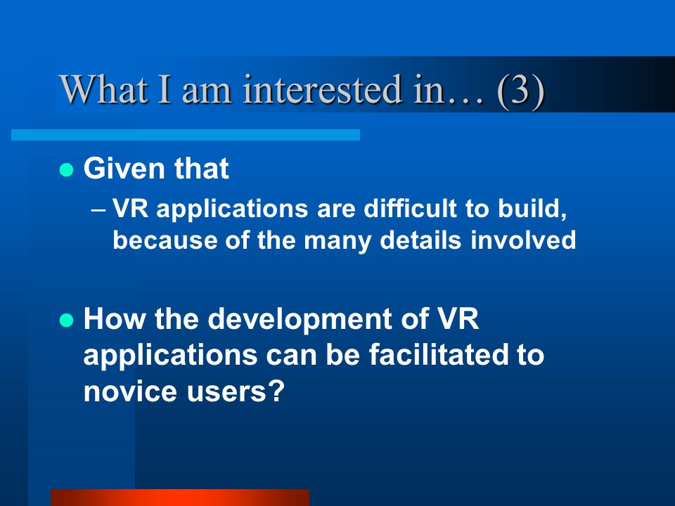 What I am interested in… (3) Given that –VR applications are difficult to build, because of the many details involved How the development of VR applications can be facilitated to novice users