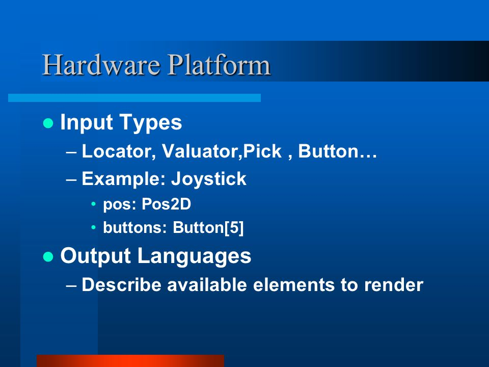 Hardware Platform Input Types –Locator, Valuator,Pick, Button… –Example: Joystick pos: Pos2D buttons: Button[5] Output Languages –Describe available elements to render