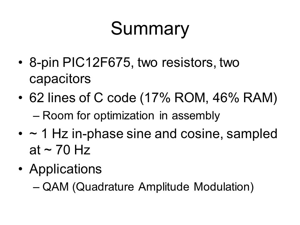 Summary 8-pin PIC12F675, two resistors, two capacitors 62 lines of C code (17% ROM, 46% RAM) –Room for optimization in assembly ~ 1 Hz in-phase sine and cosine, sampled at ~ 70 Hz Applications –QAM (Quadrature Amplitude Modulation)