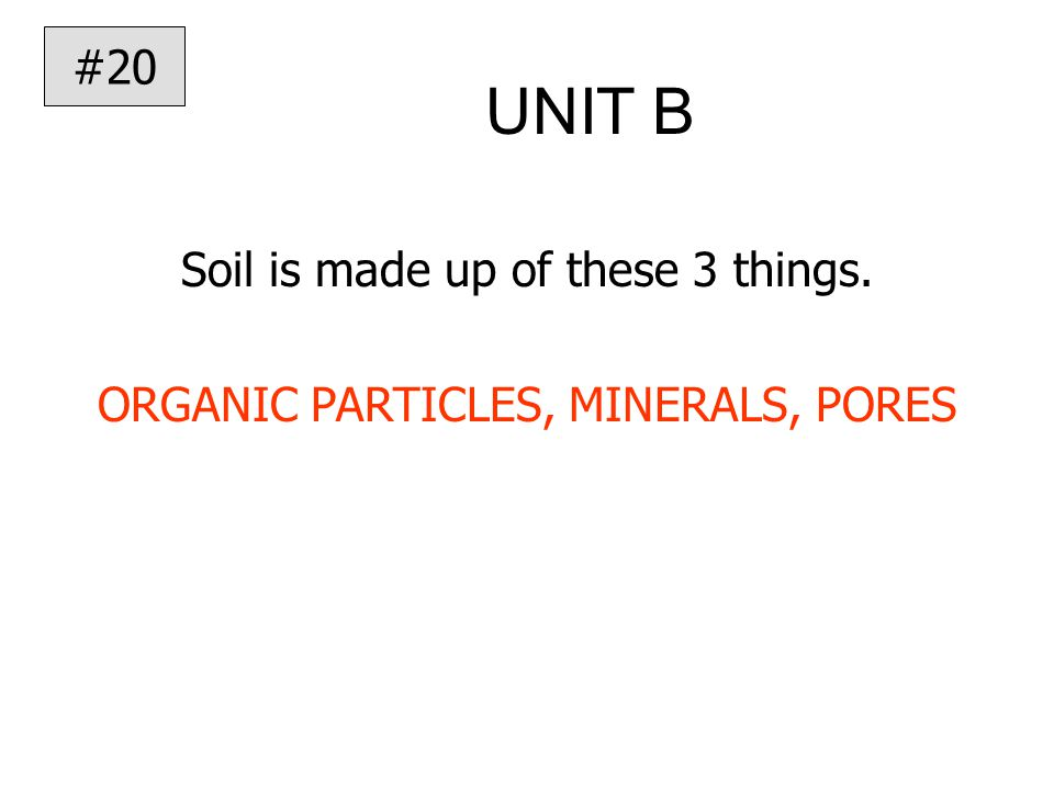 UNIT B Soil is made up of these 3 things. ORGANIC PARTICLES, MINERALS, PORES #20