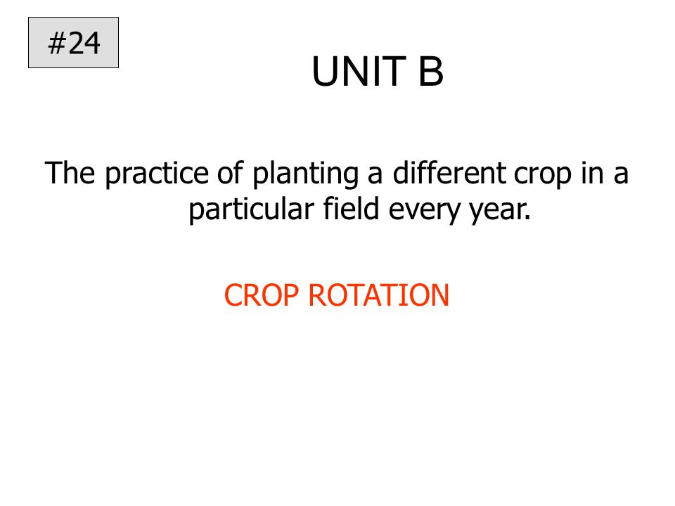 UNIT B The practice of planting a different crop in a particular field every year.