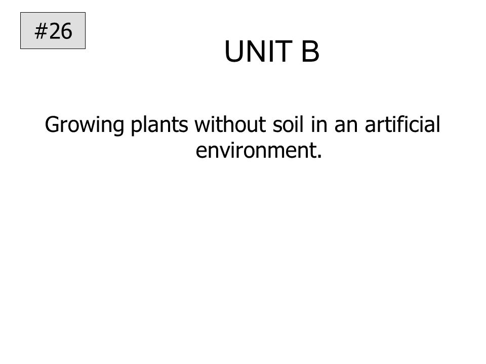 UNIT B Growing plants without soil in an artificial environment. #26