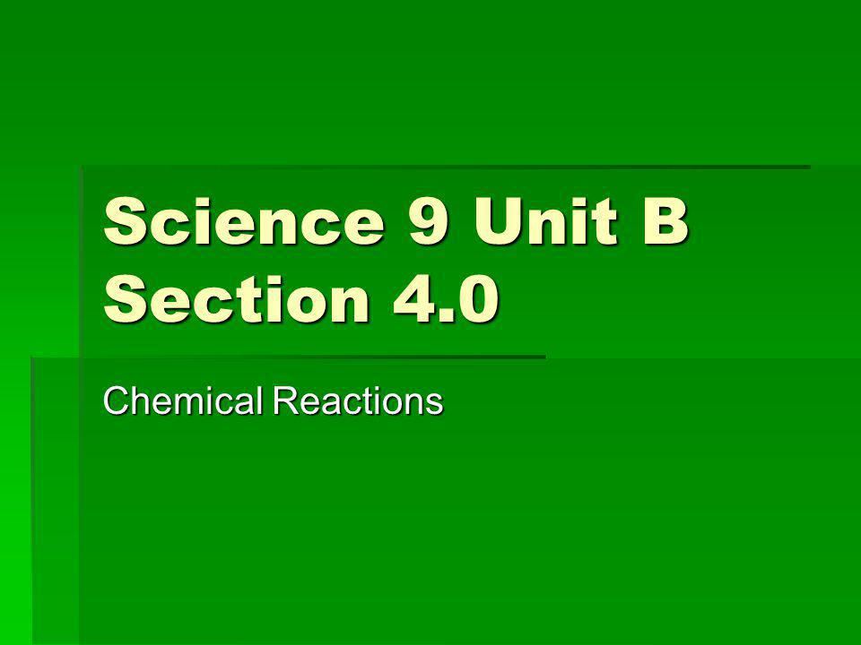 Science 9 Unit B Section 4.0 Chemical Reactions