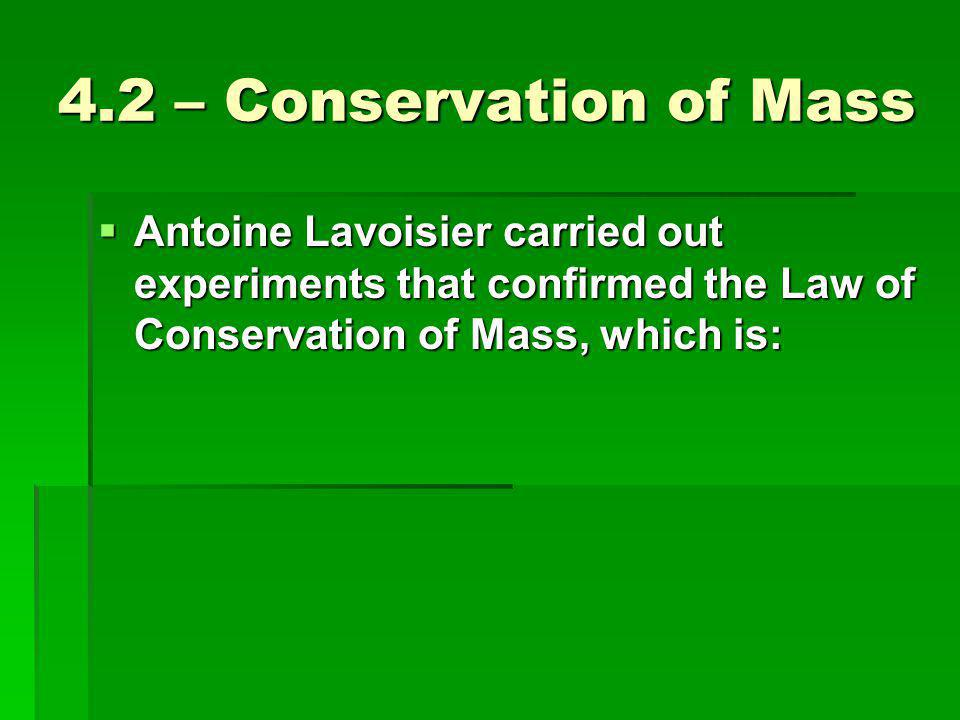 4.2 – Conservation of Mass  Antoine Lavoisier carried out experiments that confirmed the Law of Conservation of Mass, which is: