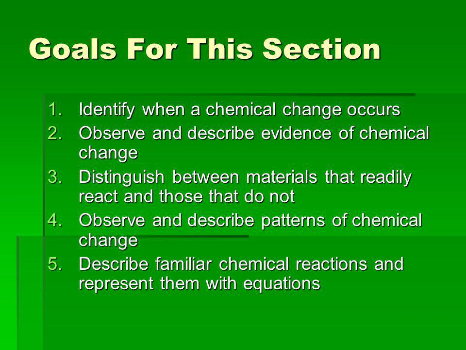 Goals For This Section 1.Identify when a chemical change occurs 2.Observe and describe evidence of chemical change 3.Distinguish between materials that readily react and those that do not 4.Observe and describe patterns of chemical change 5.Describe familiar chemical reactions and represent them with equations