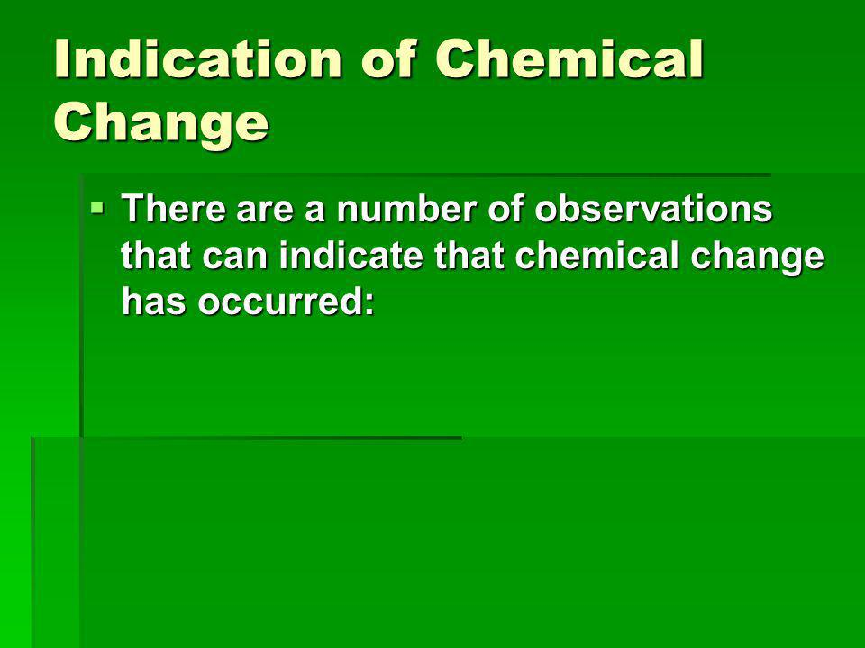 Indication of Chemical Change  There are a number of observations that can indicate that chemical change has occurred:
