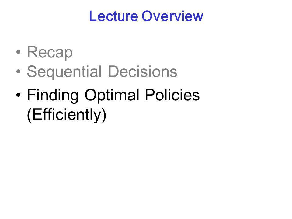 Lecture Overview Recap Sequential Decisions Finding Optimal Policies (Efficiently)