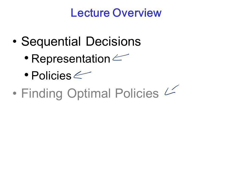 Lecture Overview Sequential Decisions Representation Policies Finding Optimal Policies
