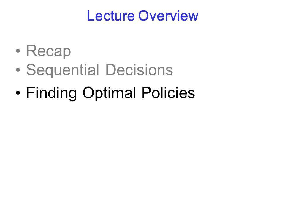 Lecture Overview Recap Sequential Decisions Finding Optimal Policies