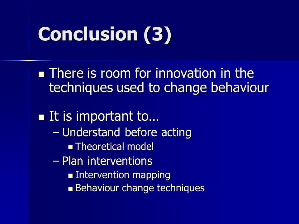 Conclusion (3) There is room for innovation in the techniques used to change behaviour There is room for innovation in the techniques used to change behaviour It is important to… It is important to… –Understand before acting Theoretical model Theoretical model –Plan interventions Intervention mapping Intervention mapping Behaviour change techniques Behaviour change techniques