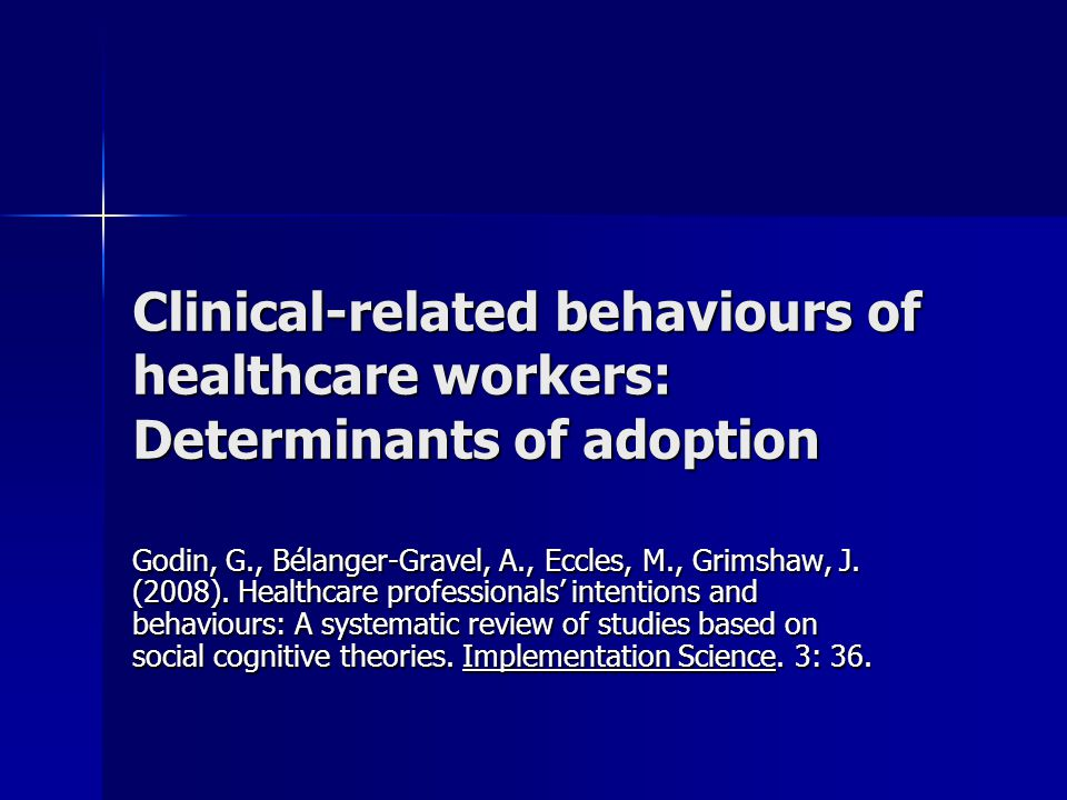 Clinical-related behaviours of healthcare workers: Determinants of adoption Godin, G., Bélanger-Gravel, A., Eccles, M., Grimshaw, J.
