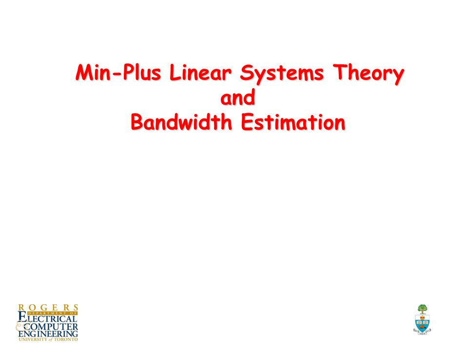 Min-Plus Linear Systems Theory and Bandwidth Estimation Min-Plus Linear Systems Theory and Bandwidth Estimation TexPoint fonts used in EMF.