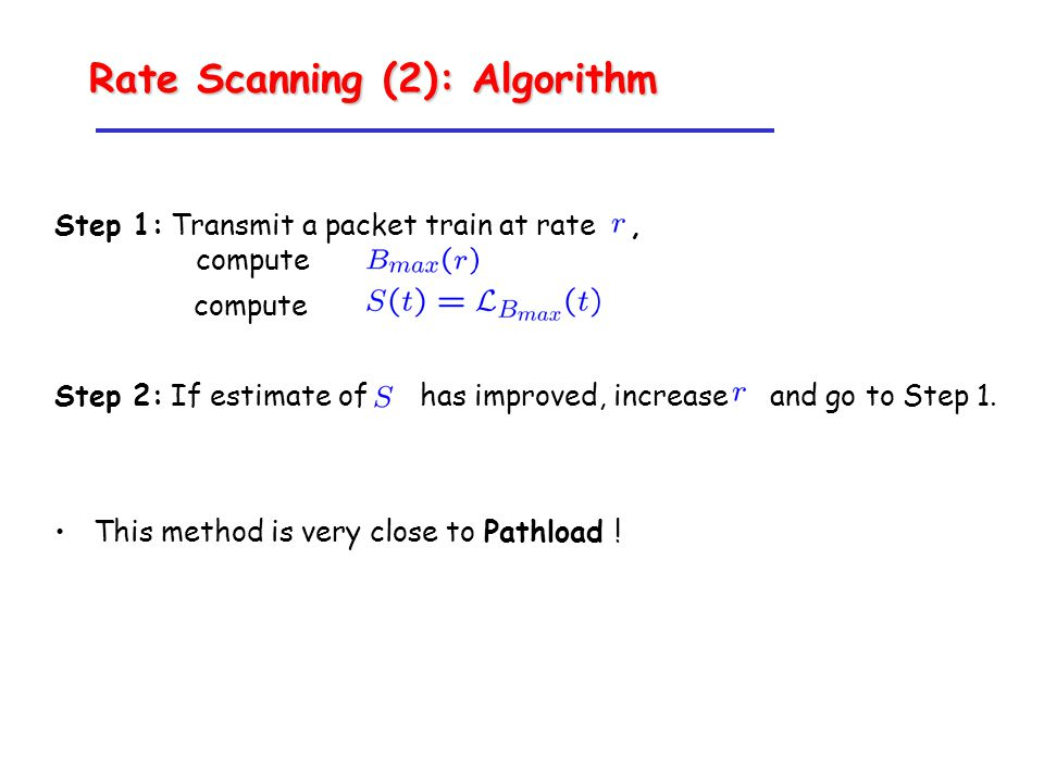 Rate Scanning (2): Algorithm Step 1: Transmit a packet train at rate, compute compute Step 2: If estimate of has improved, increase and go to Step 1.