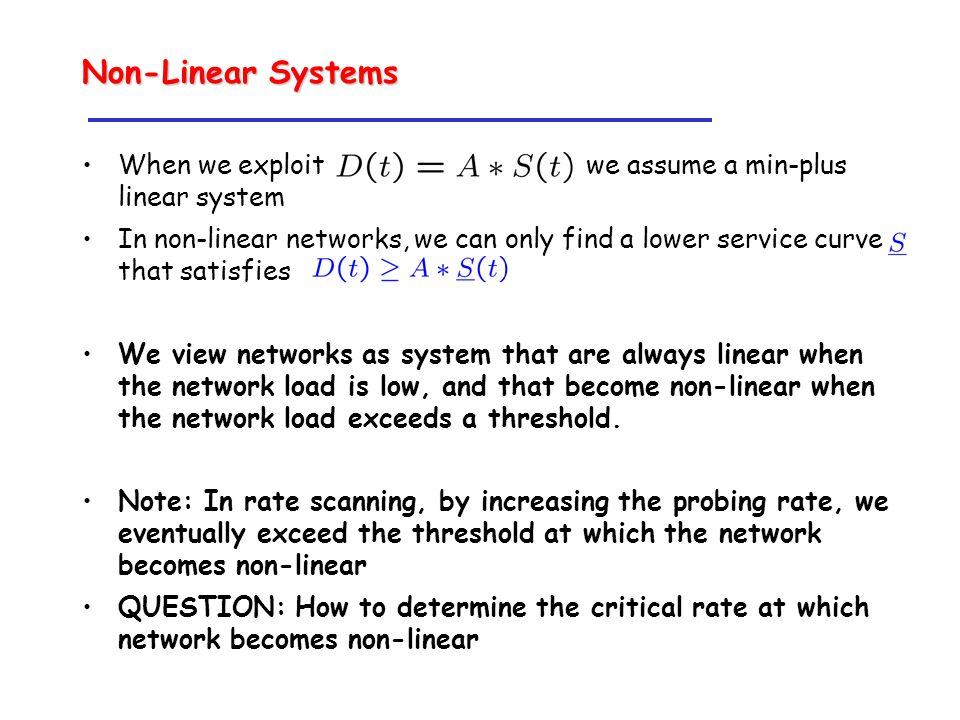 Non-Linear Systems When we exploit we assume a min-plus linear system In non-linear networks, we can only find a lower service curve that satisfies We view networks as system that are always linear when the network load is low, and that become non-linear when the network load exceeds a threshold.