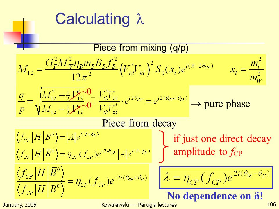 January, 2005 Kowalewski --- Perugia lectures 106 Calculating if just one direct decay amplitude to f CP Piece from mixing (q/p) Piece from decay No dependence on δ.
