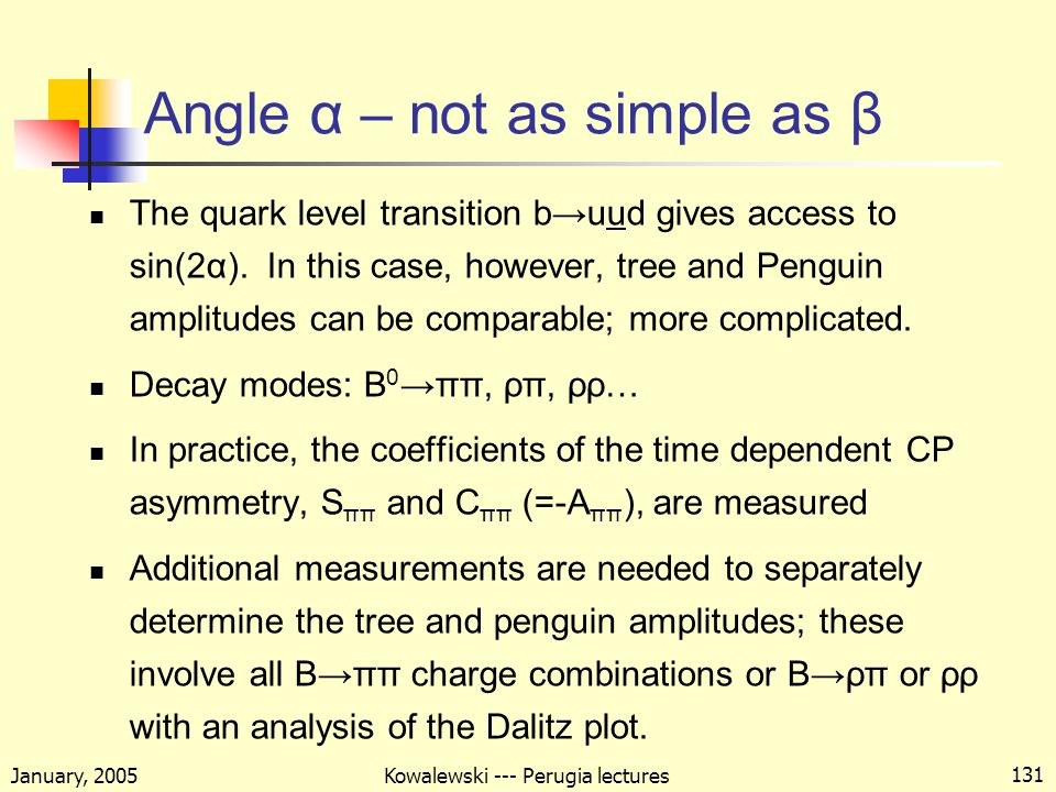 January, 2005 Kowalewski --- Perugia lectures 131 Angle α – not as simple as β The quark level transition b→uud gives access to sin(2α).