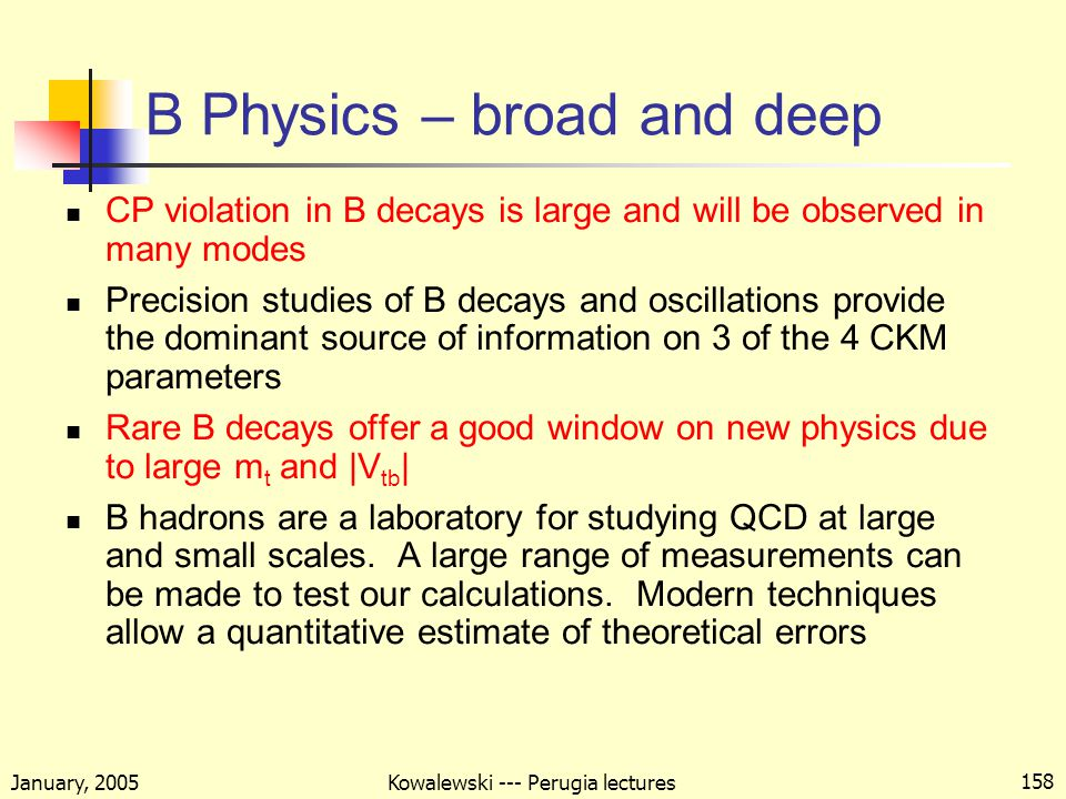 January, 2005 Kowalewski --- Perugia lectures 158 B Physics – broad and deep CP violation in B decays is large and will be observed in many modes Precision studies of B decays and oscillations provide the dominant source of information on 3 of the 4 CKM parameters Rare B decays offer a good window on new physics due to large m t and |V tb | B hadrons are a laboratory for studying QCD at large and small scales.