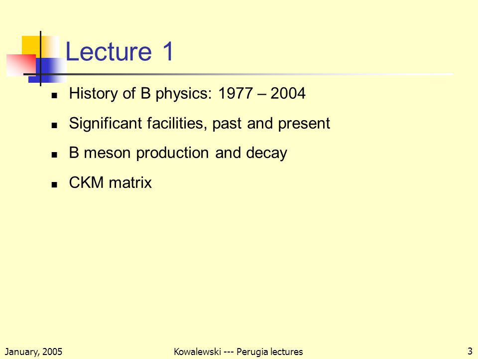 January, 2005 Kowalewski --- Perugia lectures 3 Lecture 1 History of B physics: 1977 – 2004 Significant facilities, past and present B meson production and decay CKM matrix