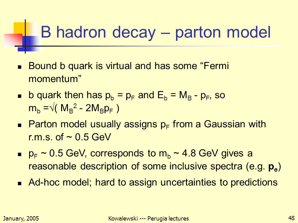 January, 2005 Kowalewski --- Perugia lectures 48 B hadron decay – parton model Bound b quark is virtual and has some Fermi momentum b quark then has p b = p F and E b = M B - p F, so m b =√( M B 2 - 2M B p F ) Parton model usually assigns p F from a Gaussian with r.m.s.
