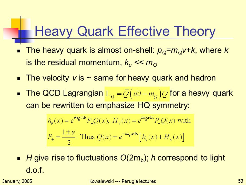 January, 2005 Kowalewski --- Perugia lectures 53 Heavy Quark Effective Theory The heavy quark is almost on-shell: p Q =m Q v+k, where k is the residual momentum, k μ << m Q The velocity v is ~ same for heavy quark and hadron The QCD Lagrangian for a heavy quark can be rewritten to emphasize HQ symmetry: H give rise to fluctuations O(2m b ); h correspond to light d.o.f.
