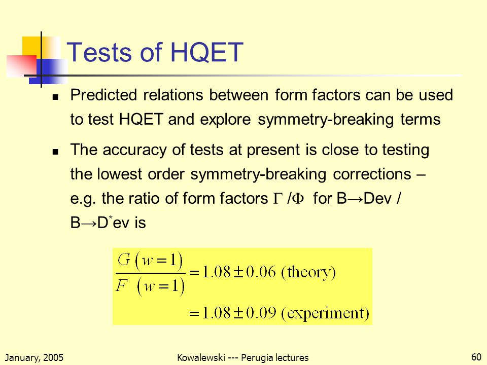 January, 2005 Kowalewski --- Perugia lectures 60 Tests of HQET Predicted relations between form factors can be used to test HQET and explore symmetry-breaking terms The accuracy of tests at present is close to testing the lowest order symmetry-breaking corrections – e.g.