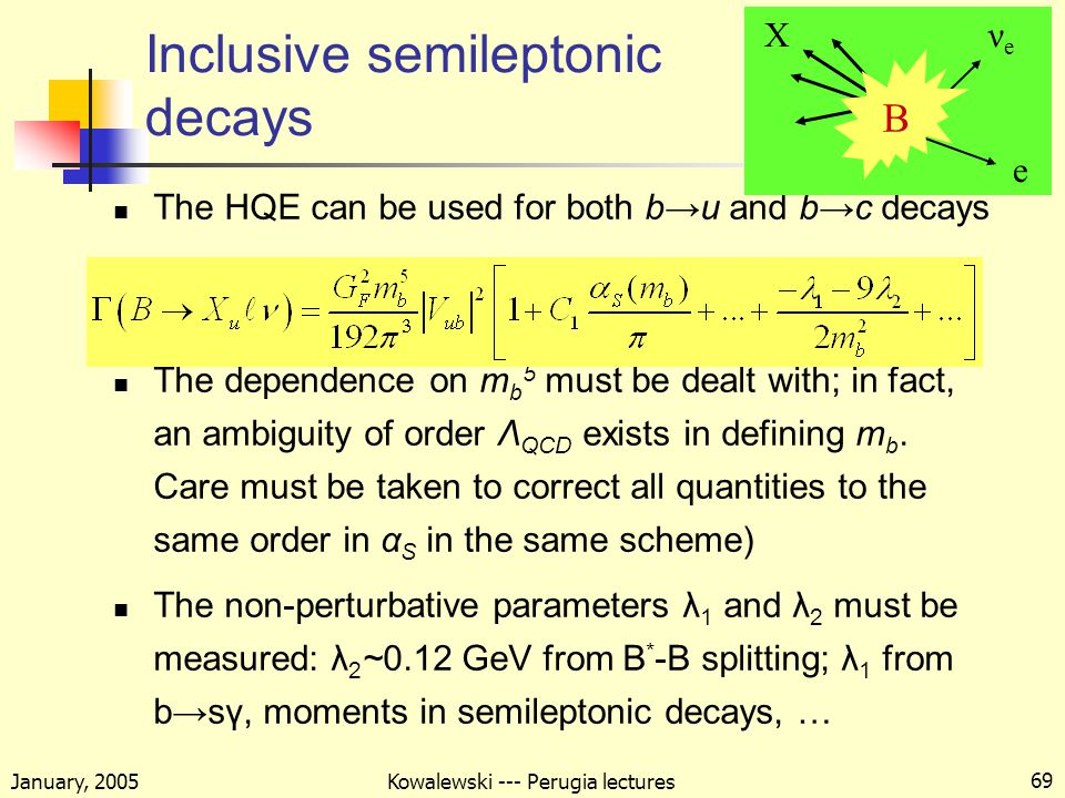January, 2005 Kowalewski --- Perugia lectures 69 Inclusive semileptonic decays The HQE can be used for both b→u and b→c decays The dependence on m b 5 must be dealt with; in fact, an ambiguity of order Λ QCD exists in defining m b.