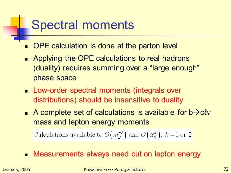 January, 2005 Kowalewski --- Perugia lectures 72 Spectral moments OPE calculation is done at the parton level Applying the OPE calculations to real hadrons (duality) requires summing over a large enough phase space Low-order spectral moments (integrals over distributions) should be insensitive to duality A complete set of calculations is available for b  cℓ ν mass and lepton energy moments Measurements always need cut on lepton energy