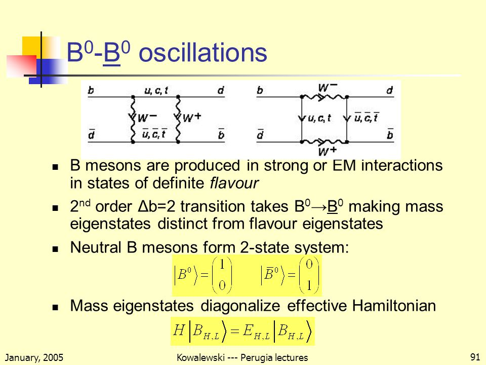 January, 2005 Kowalewski --- Perugia lectures 91 B 0 -B 0 oscillations B mesons are produced in strong or EM interactions in states of definite flavour 2 nd order Δb=2 transition takes B 0 →B 0 making mass eigenstates distinct from flavour eigenstates Neutral B mesons form 2-state system: Mass eigenstates diagonalize effective Hamiltonian