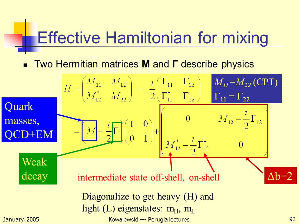 January, 2005 Kowalewski --- Perugia lectures 92 Effective Hamiltonian for mixing Two Hermitian matrices M and Γ describe physics Quark masses, QCD+EM Δb=2 intermediate state off-shell, on-shell Weak decay M 11 =M 22 (CPT) Γ 11 = Γ 22 Diagonalize to get heavy (H) and light (L) eigenstates: m H, m L