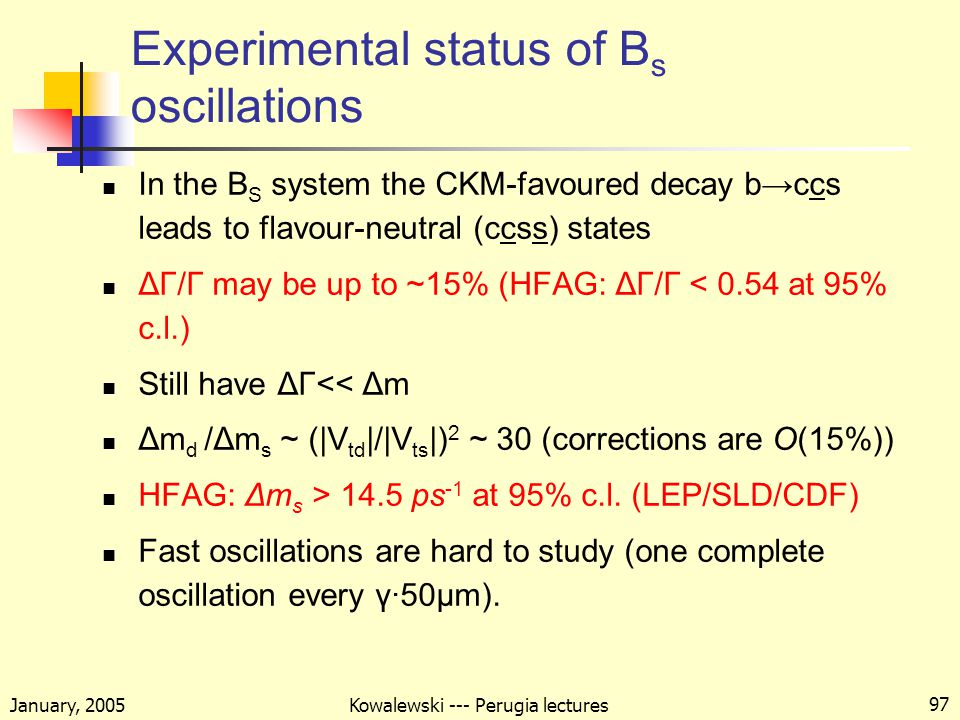 January, 2005 Kowalewski --- Perugia lectures 97 Experimental status of B s oscillations In the B S system the CKM-favoured decay b→ccs leads to flavour-neutral (ccss) states ΔΓ/Γ may be up to ~15% (HFAG: ΔΓ/Γ < 0.54 at 95% c.l.) Still have ΔΓ<< Δm Δm d /Δm s ~ (|V td |/|V ts |) 2 ~ 30 (corrections are O(15%)) HFAG: Δm s > 14.5 ps -1 at 95% c.l.