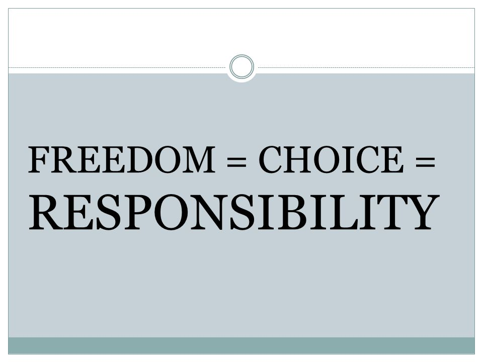 FREEDOM = CHOICE = RESPONSIBILITY