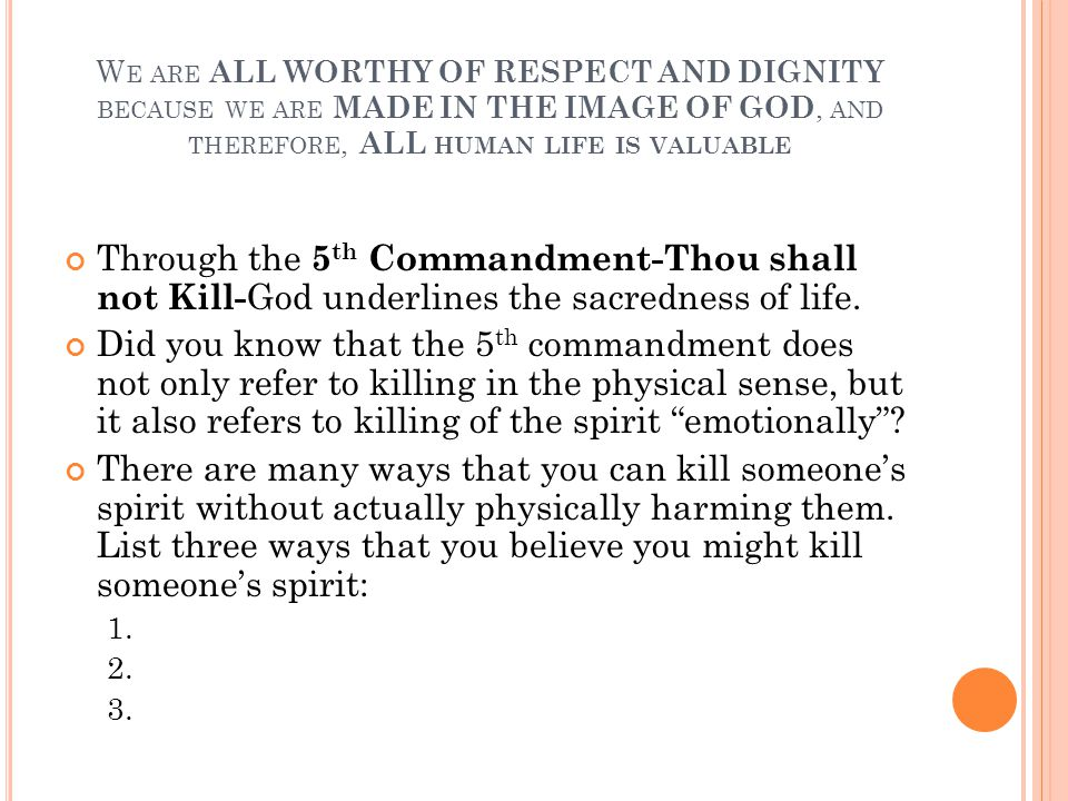 W E ARE ALL WORTHY OF RESPECT AND DIGNITY BECAUSE WE ARE MADE IN THE IMAGE OF GOD, AND THEREFORE, ALL HUMAN LIFE IS VALUABLE Through the 5 th Commandment-Thou shall not Kill- God underlines the sacredness of life.