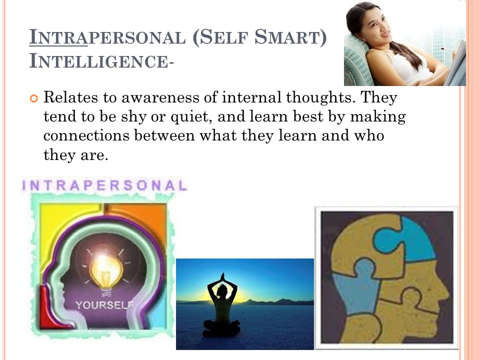 I NTRAPERSONAL (S ELF S MART ) I NTELLIGENCE - Relates to awareness of internal thoughts.