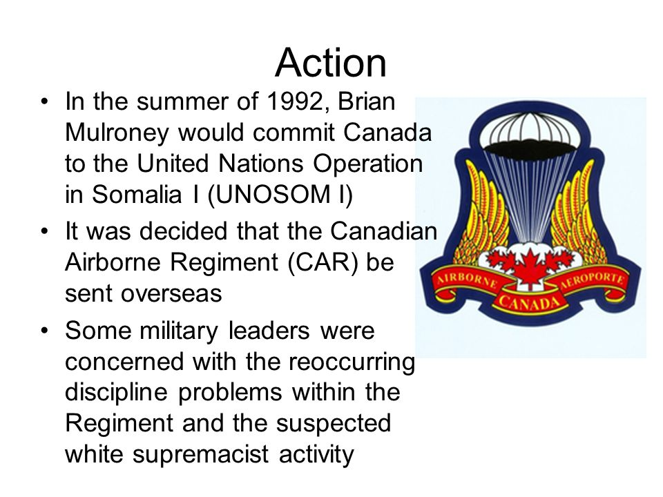 Action In the summer of 1992, Brian Mulroney would commit Canada to the United Nations Operation in Somalia I (UNOSOM I) It was decided that the Canadian Airborne Regiment (CAR) be sent overseas Some military leaders were concerned with the reoccurring discipline problems within the Regiment and the suspected white supremacist activity