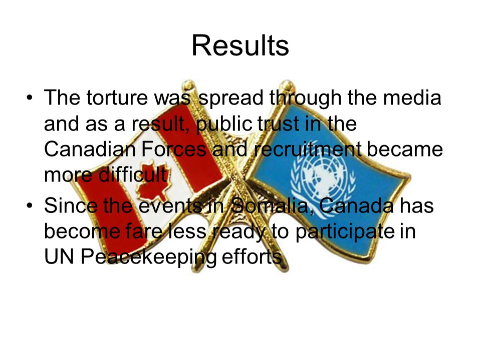 Results The torture was spread through the media and as a result, public trust in the Canadian Forces and recruitment became more difficult Since the events in Somalia, Canada has become fare less ready to participate in UN Peacekeeping efforts