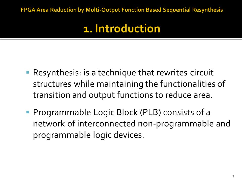  Resynthesis: is a technique that rewrites circuit structures while maintaining the functionalities of transition and output functions to reduce area.