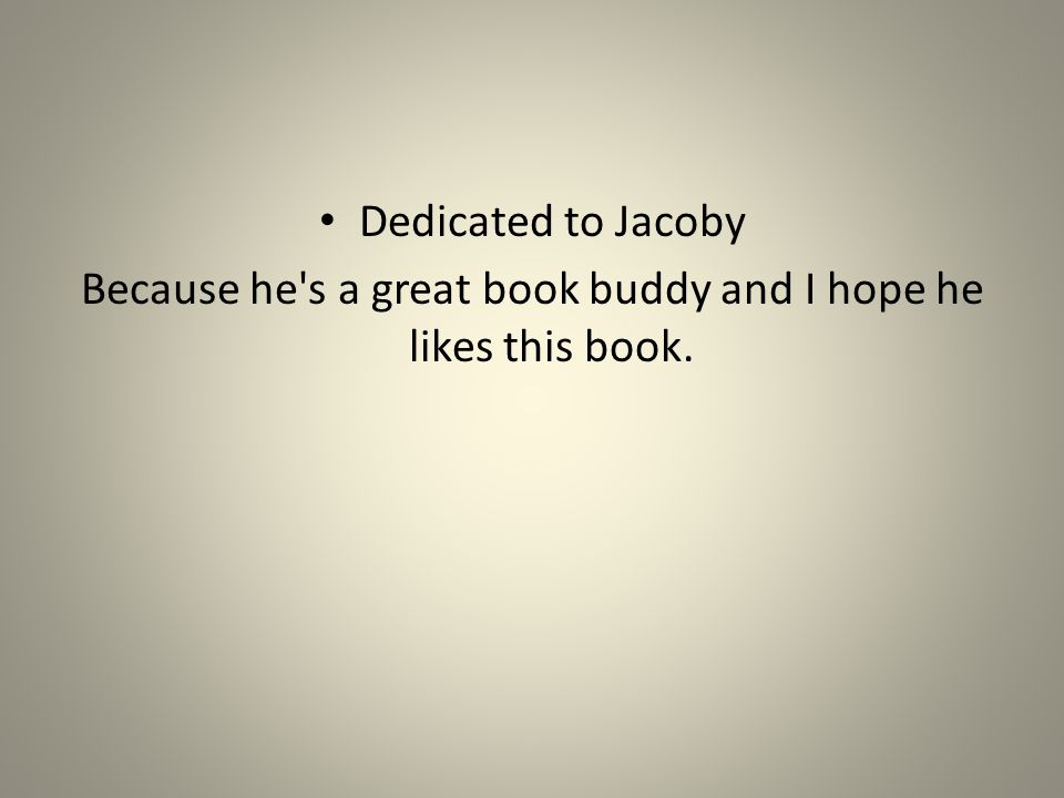 Dedicated to Jacoby Because he s a great book buddy and I hope he likes this book.
