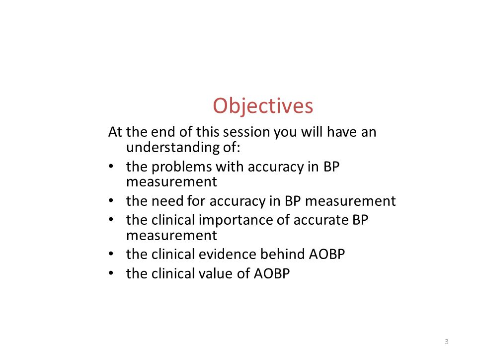 3 Objectives At the end of this session you will have an understanding of: the problems with accuracy in BP measurement the need for accuracy in BP measurement the clinical importance of accurate BP measurement the clinical evidence behind AOBP the clinical value of AOBP