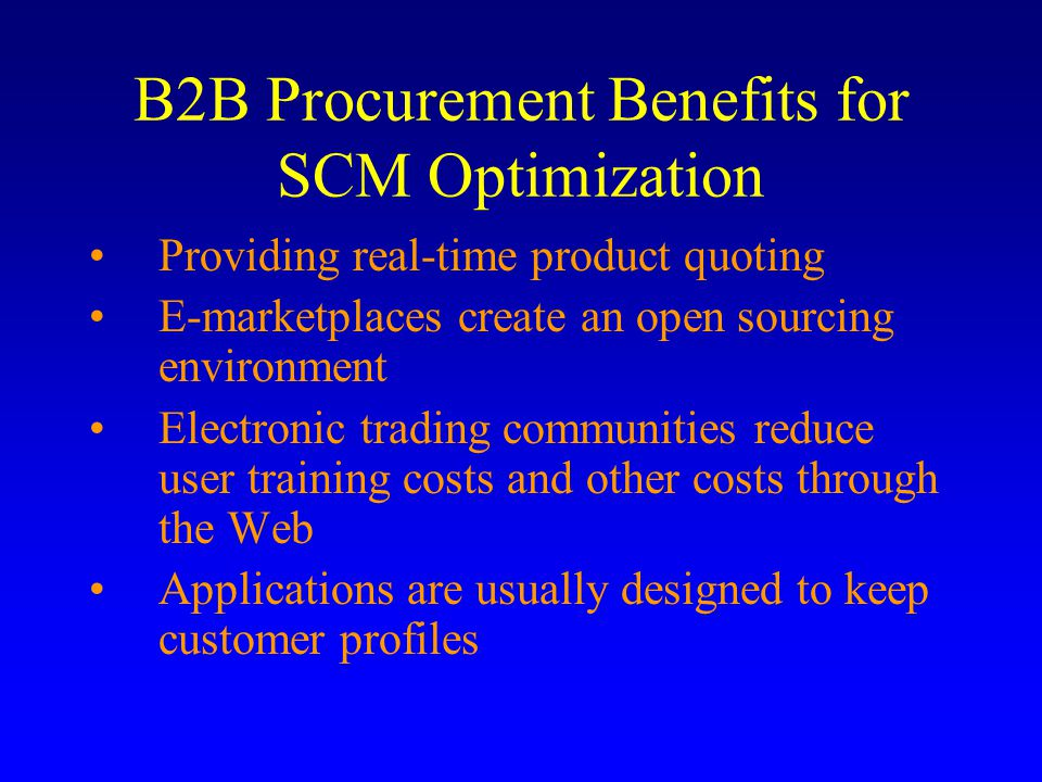 B2B Procurement Benefits for SCM Optimization Providing real-time product quoting E-marketplaces create an open sourcing environment Electronic trading communities reduce user training costs and other costs through the Web Applications are usually designed to keep customer profiles
