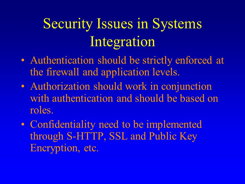 Security Issues in Systems Integration Authentication should be strictly enforced at the firewall and application levels.