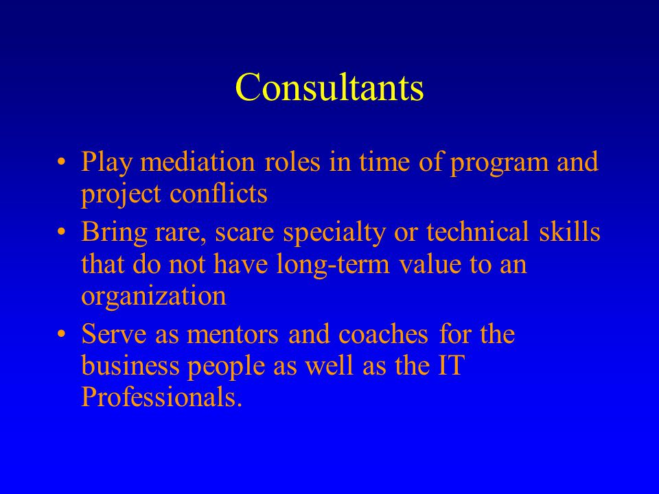 Consultants Play mediation roles in time of program and project conflicts Bring rare, scare specialty or technical skills that do not have long-term value to an organization Serve as mentors and coaches for the business people as well as the IT Professionals.
