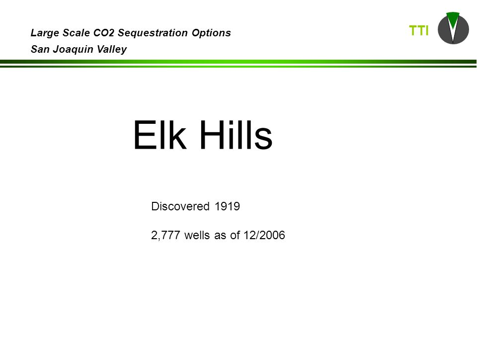 TTI Large Scale CO2 Sequestration Options San Joaquin Valley Elk Hills Discovered 1919 2,777 wells as of 12/2006