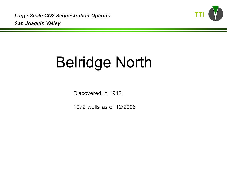 TTI Large Scale CO2 Sequestration Options San Joaquin Valley Belridge North Discovered in 1912 1072 wells as of 12/2006