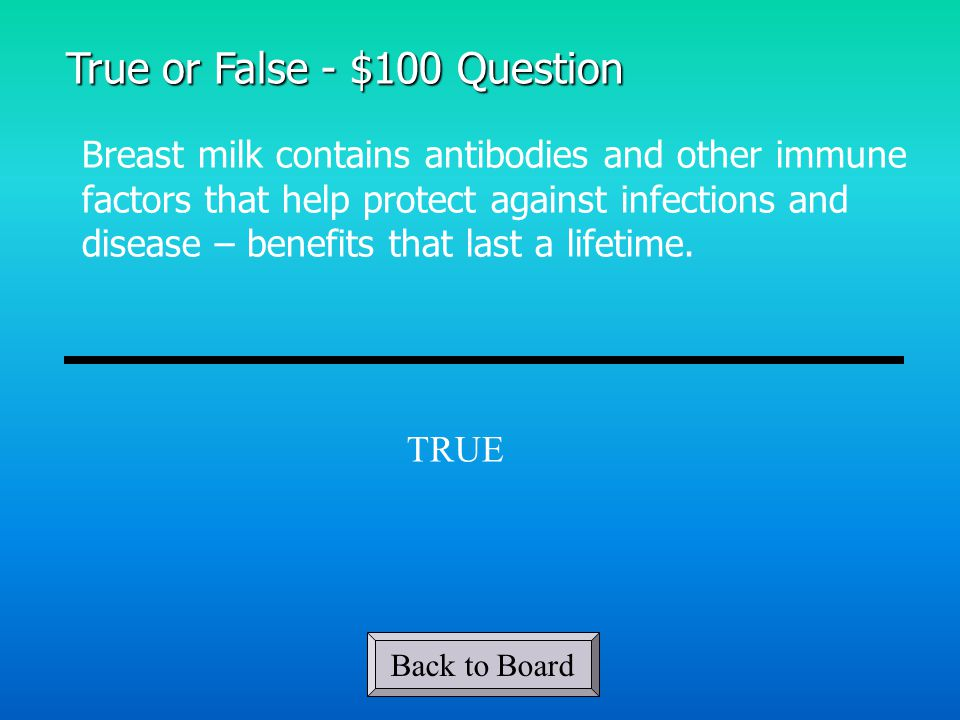True or False - $100 Question Breast milk contains antibodies and other immune factors that help protect against infections and disease – benefits that last a lifetime.