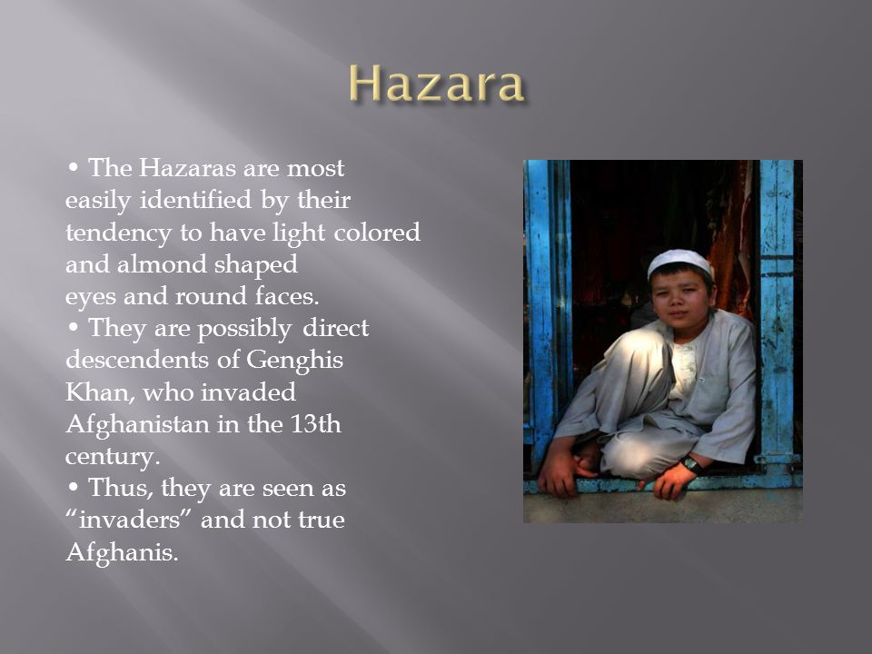 The Hazaras are most easily identified by their tendency to have light colored and almond shaped eyes and round faces.