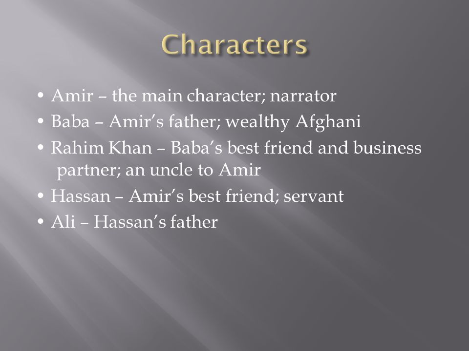 Amir – the main character; narrator Baba – Amir's father; wealthy Afghani Rahim Khan – Baba's best friend and business partner; an uncle to Amir Hassan – Amir's best friend; servant Ali – Hassan's father