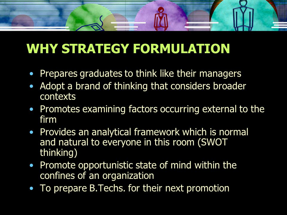 WHY STRATEGY FORMULATION Prepares graduates to think like their managers Adopt a brand of thinking that considers broader contexts Promotes examining factors occurring external to the firm Provides an analytical framework which is normal and natural to everyone in this room (SWOT thinking) Promote opportunistic state of mind within the confines of an organization To prepare B.Techs.