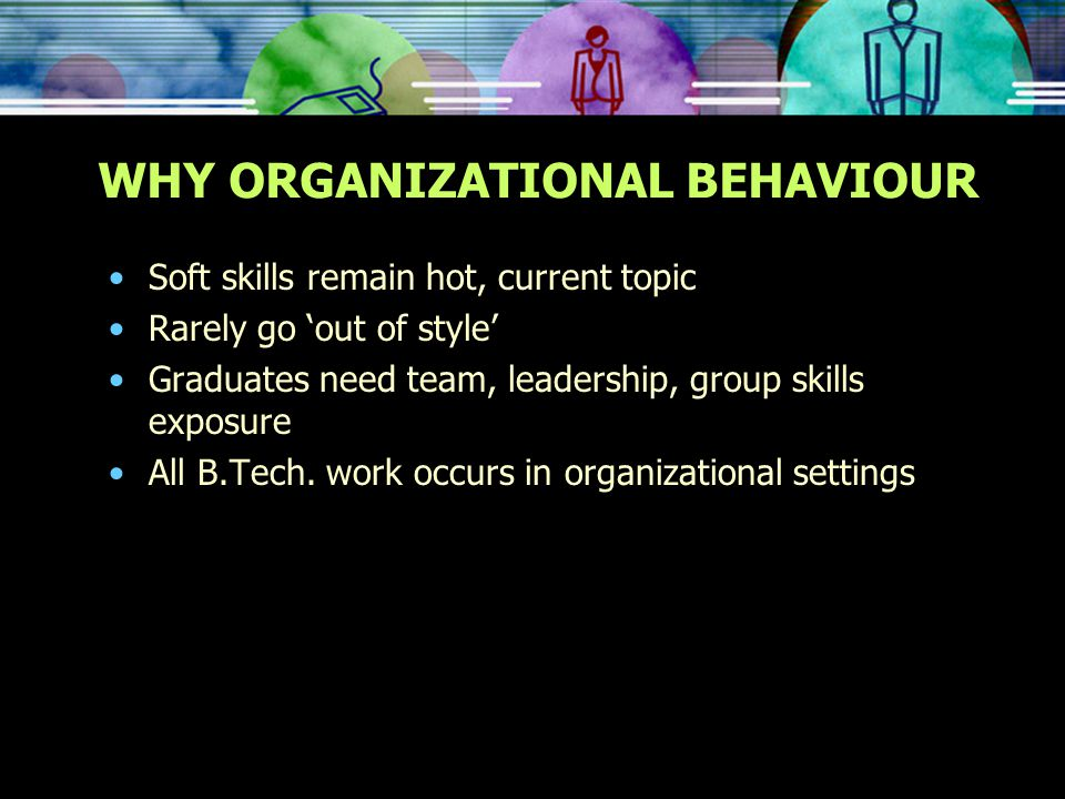 WHY ORGANIZATIONAL BEHAVIOUR Soft skills remain hot, current topic Rarely go 'out of style' Graduates need team, leadership, group skills exposure All B.Tech.